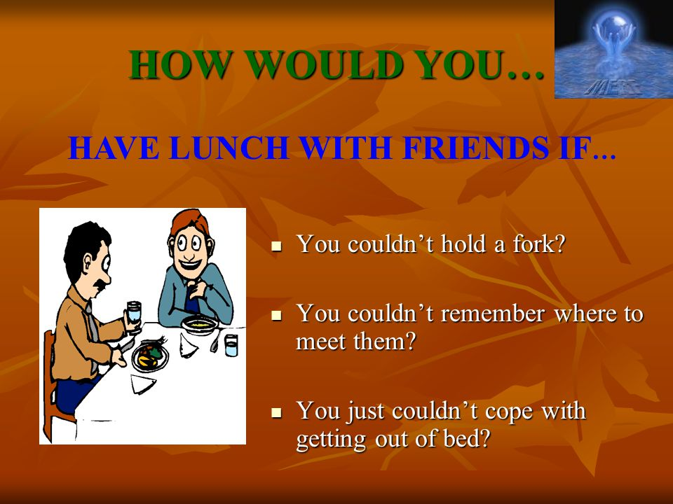 HAVE LUNCH WITH FRIENDS IF…