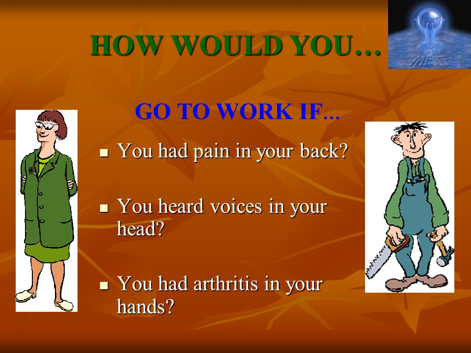 HOW WOULD YOU… GO TO WORK IF… You had pain in your back