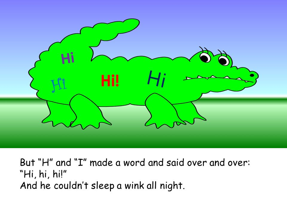 Hi Hi Hi! Hi But H and I made a word and said over and over: