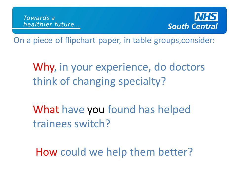 On a piece of flipchart paper, in table groups,consider: Why, in your experience, do doctors think of changing specialty.