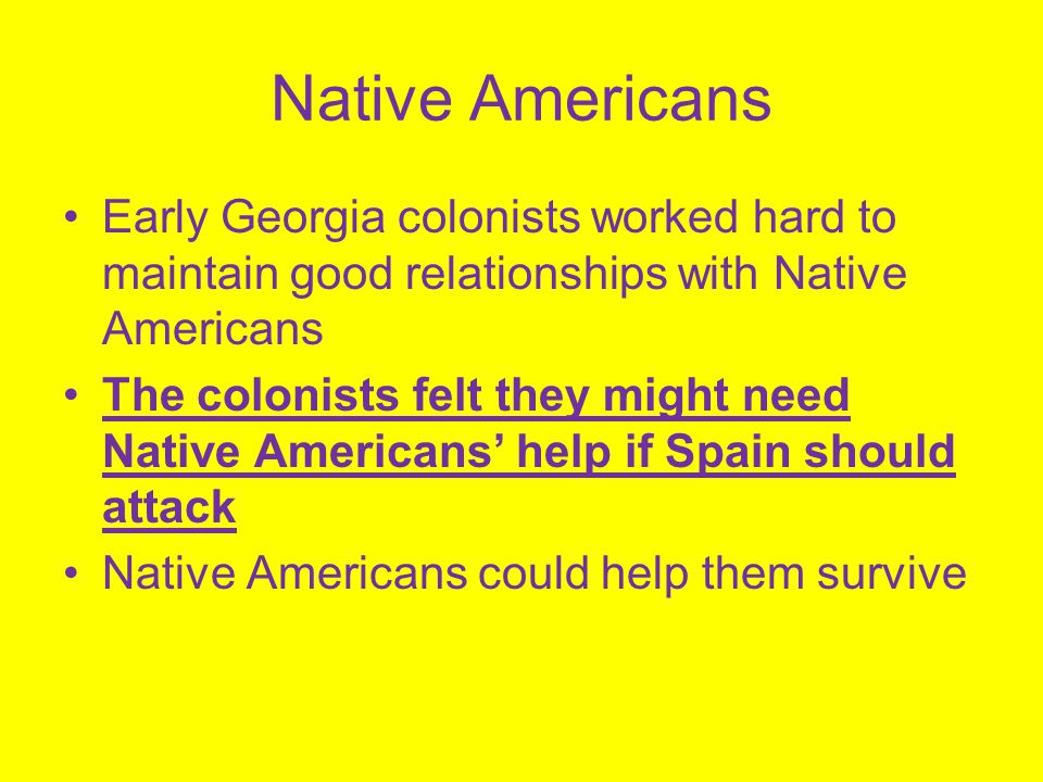 Native Americans Early Georgia colonists worked hard to maintain good relationships with Native Americans.