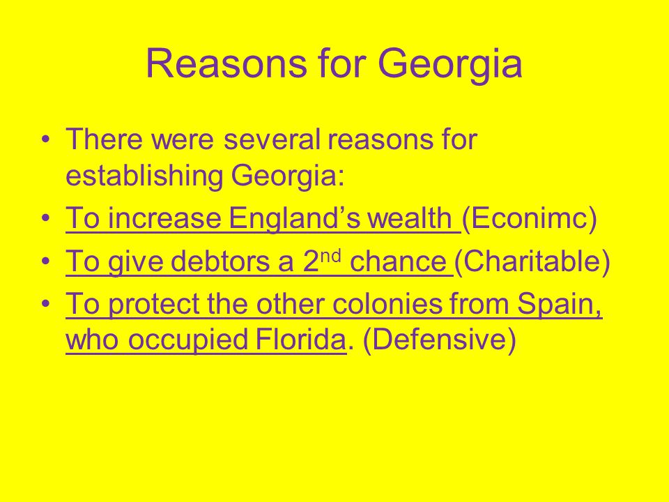 Reasons for Georgia There were several reasons for establishing Georgia: To increase England's wealth (Econimc)