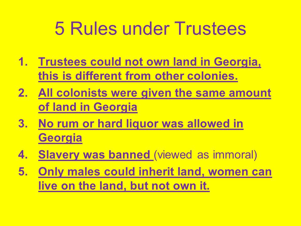 5 Rules under Trustees Trustees could not own land in Georgia, this is different from other colonies.