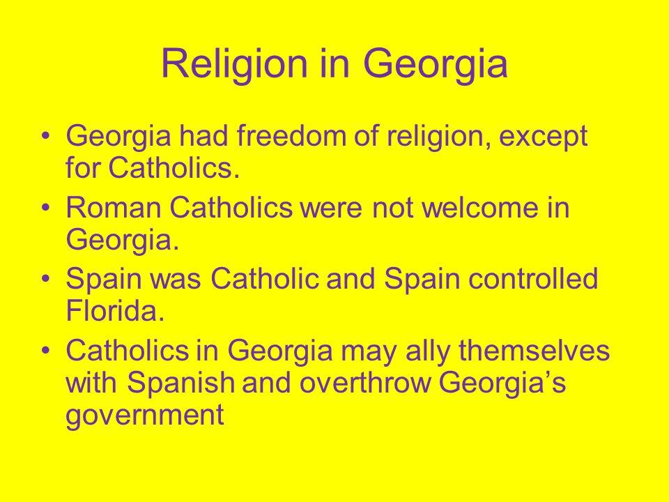 Religion in Georgia Georgia had freedom of religion, except for Catholics. Roman Catholics were not welcome in Georgia.
