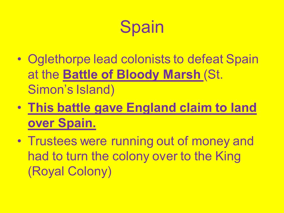 Spain Oglethorpe lead colonists to defeat Spain at the Battle of Bloody Marsh (St. Simon's Island)
