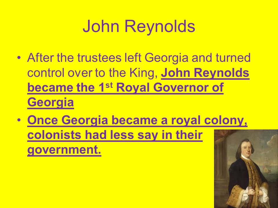 John Reynolds After the trustees left Georgia and turned control over to the King, John Reynolds became the 1st Royal Governor of Georgia.