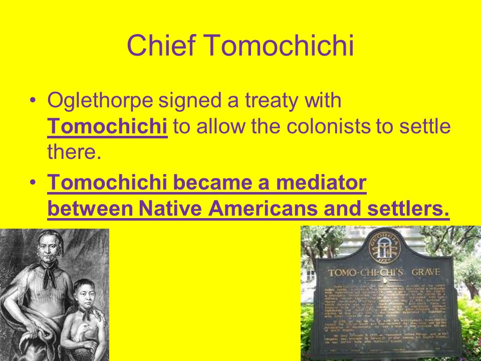 Chief Tomochichi Oglethorpe signed a treaty with Tomochichi to allow the colonists to settle there.