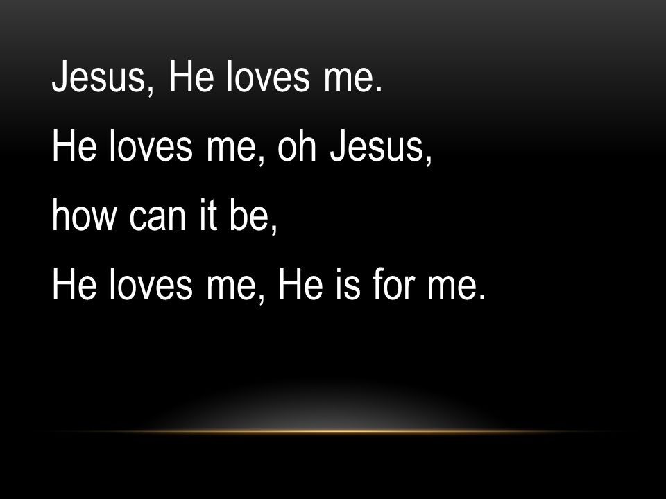 Jesus, He loves me. He loves me, oh Jesus, how can it be, He loves me, He is for me.