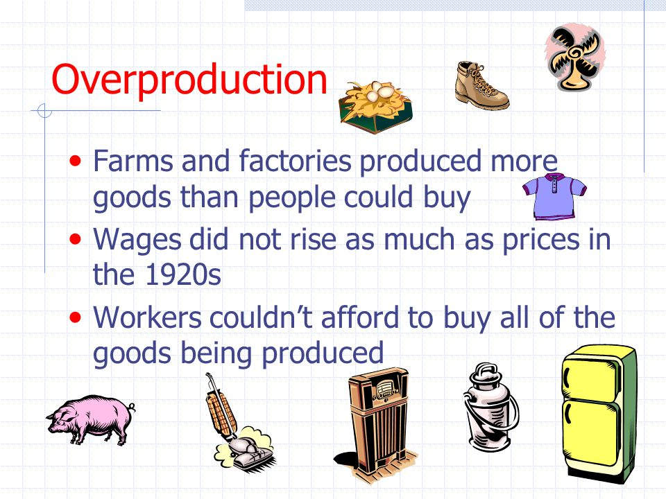 Overproduction Farms and factories produced more goods than people could buy. Wages did not rise as much as prices in the 1920s.
