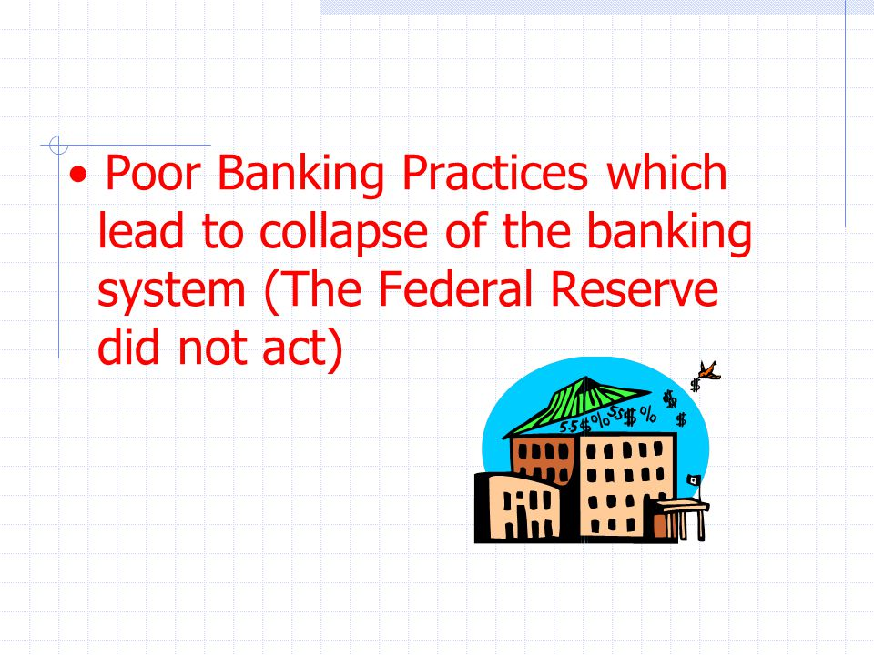Poor Banking Practices which lead to collapse of the banking system (The Federal Reserve did not act)