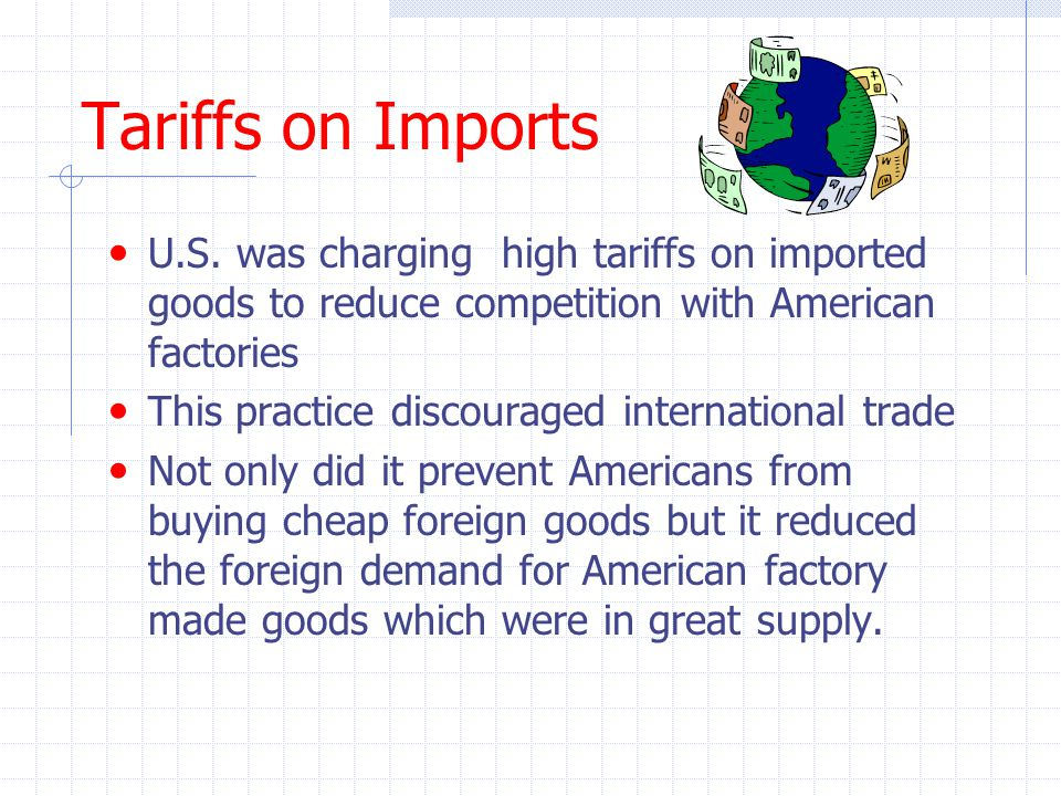 Tariffs on Imports U.S. was charging high tariffs on imported goods to reduce competition with American factories.