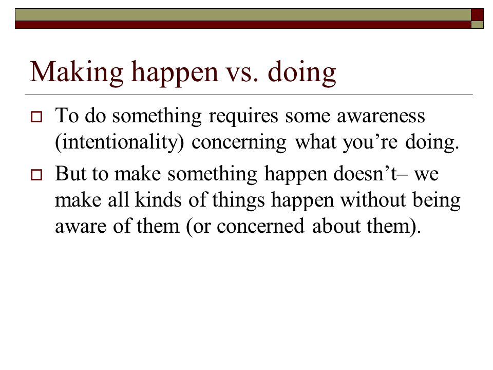 Making happen vs. doing To do something requires some awareness (intentionality) concerning what you're doing.