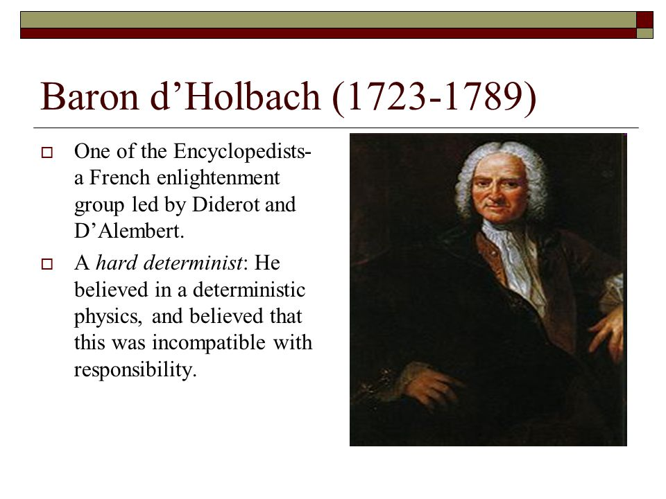 Baron d'Holbach (1723-1789) One of the Encyclopedists- a French enlightenment group led by Diderot and D'Alembert.