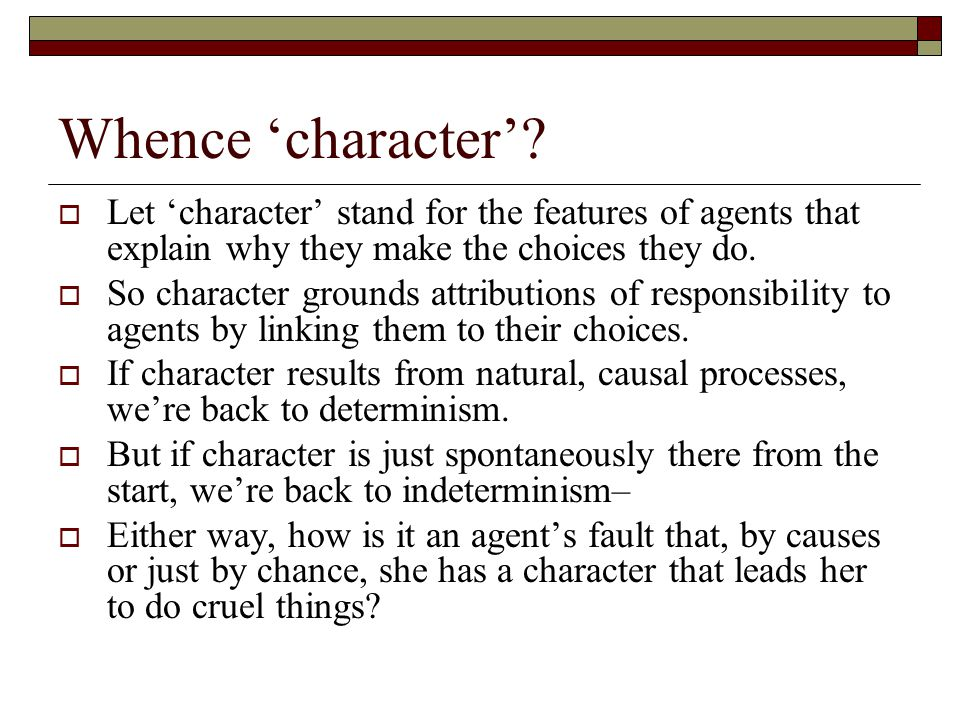Whence 'character' Let 'character' stand for the features of agents that explain why they make the choices they do.