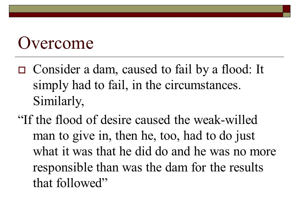 Overcome Consider a dam, caused to fail by a flood: It simply had to fail, in the circumstances. Similarly,