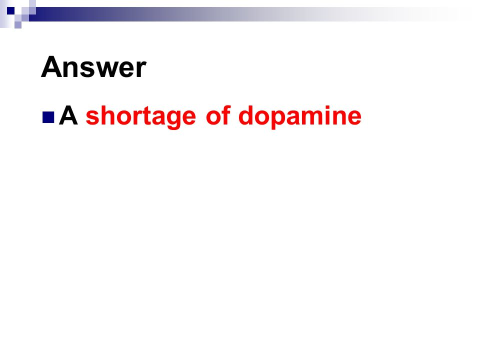 Answer A shortage of dopamine