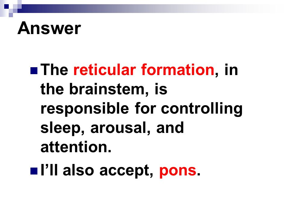 Answer The reticular formation, in the brainstem, is responsible for controlling sleep, arousal, and attention.