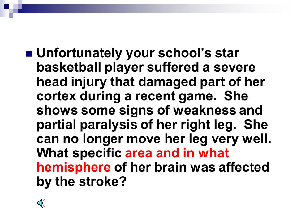 Unfortunately your school's star basketball player suffered a severe head injury that damaged part of her cortex during a recent game.