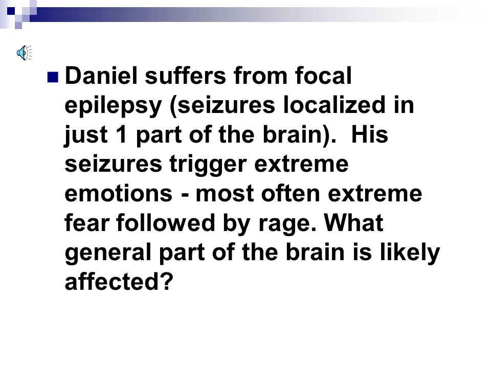 Daniel suffers from focal epilepsy (seizures localized in just 1 part of the brain).