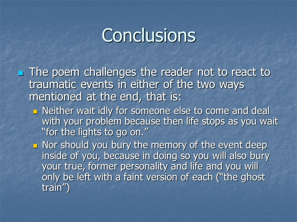 Conclusions The poem challenges the reader not to react to traumatic events in either of the two ways mentioned at the end, that is:
