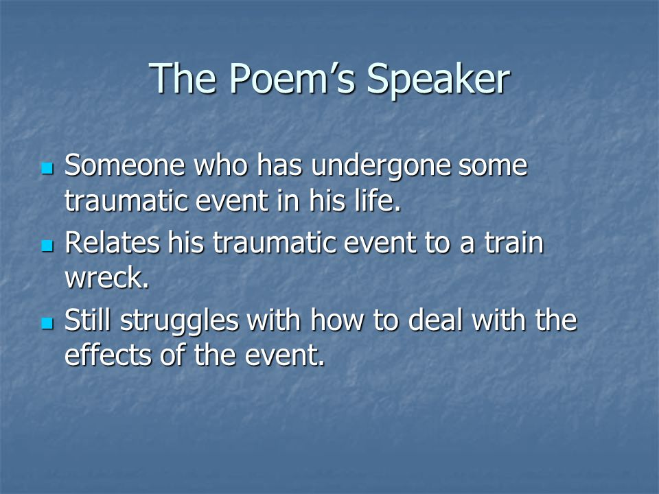 The Poem's Speaker Someone who has undergone some traumatic event in his life. Relates his traumatic event to a train wreck.