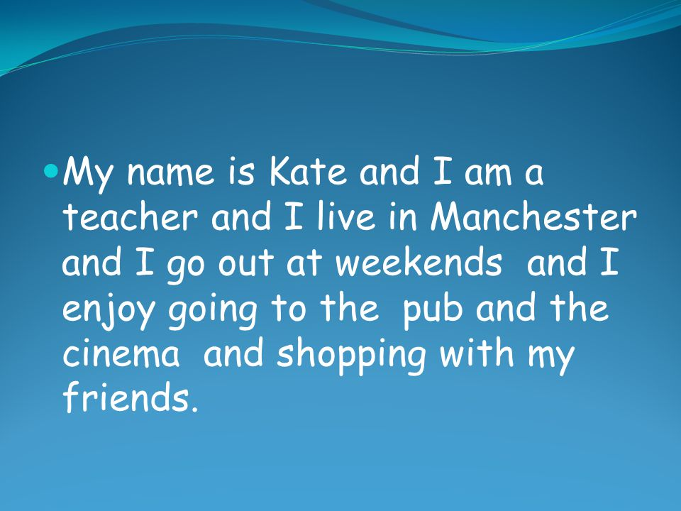 My name is Kate and I am a teacher and I live in Manchester and I go out at weekends and I enjoy going to the pub and the cinema and shopping with my friends.