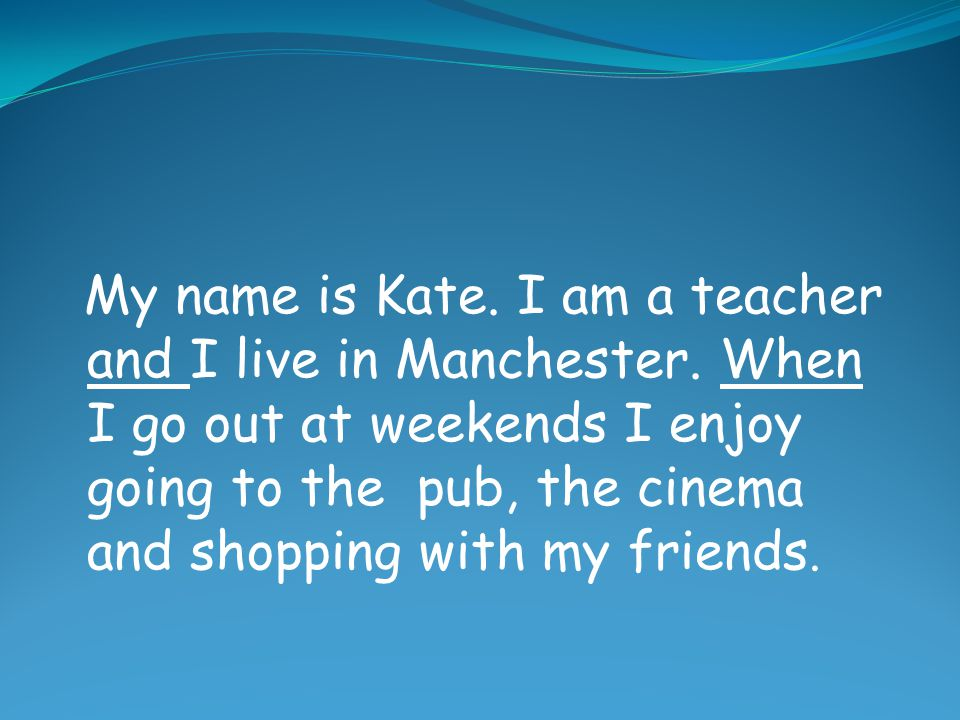My name is Kate. I am a teacher and I live in Manchester