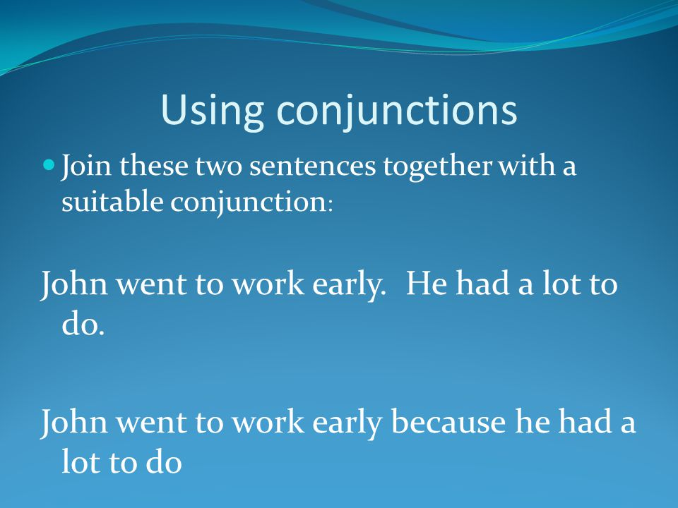 Using conjunctions John went to work early. He had a lot to do.