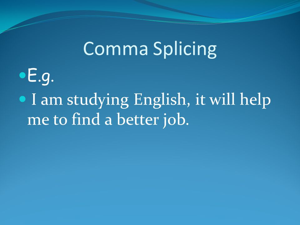 Comma Splicing E.g. I am studying English, it will help me to find a better job.