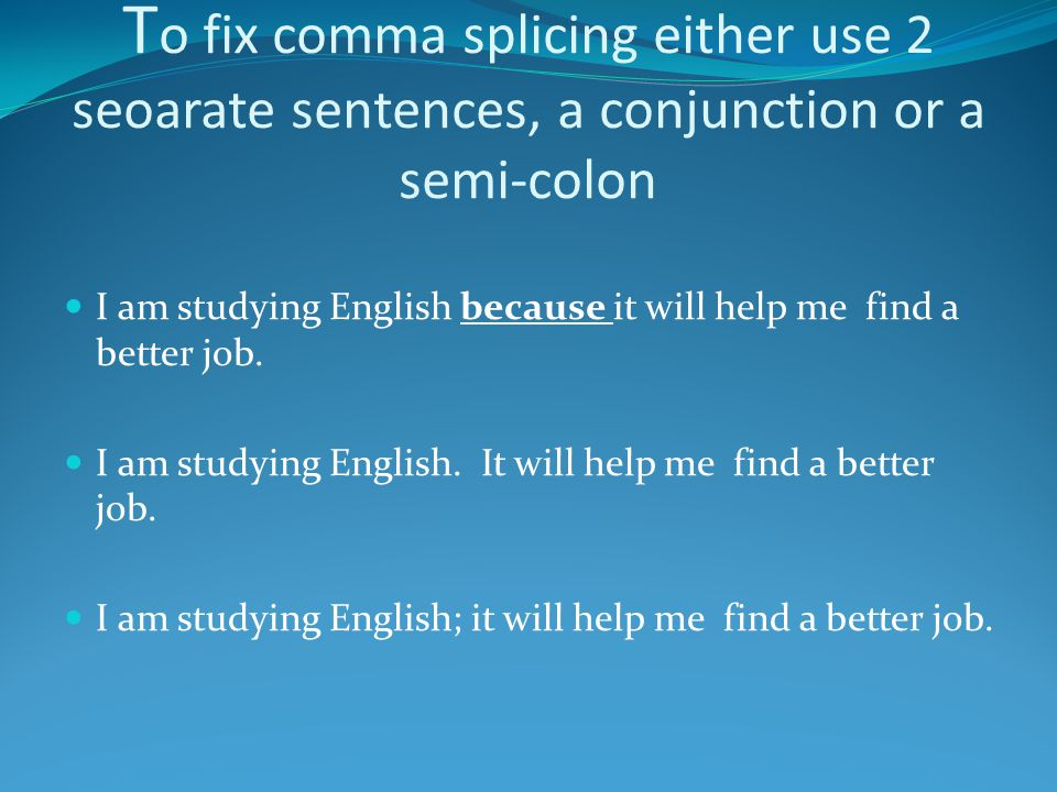 To fix comma splicing either use 2 seoarate sentences, a conjunction or a semi-colon