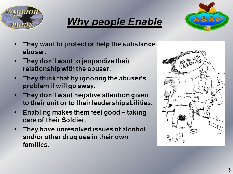 Why people Enable They want to protect or help the substance abuser.