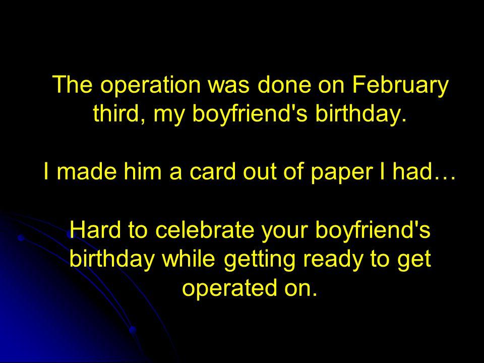 The operation was done on February third, my boyfriend s birthday