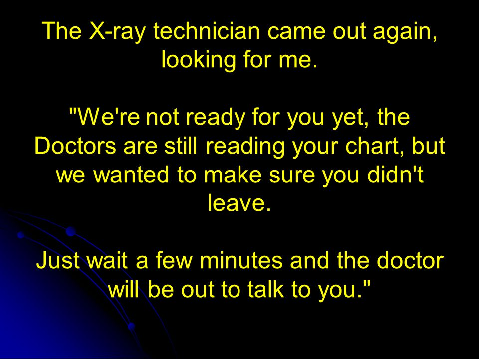 The X-ray technician came out again, looking for me
