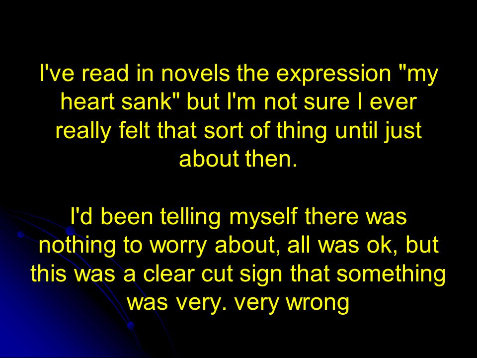 I ve read in novels the expression my heart sank but I m not sure I ever really felt that sort of thing until just about then. I d been telling myself there was nothing to worry about, all was ok, but this was a clear cut sign that something was very. very wrong