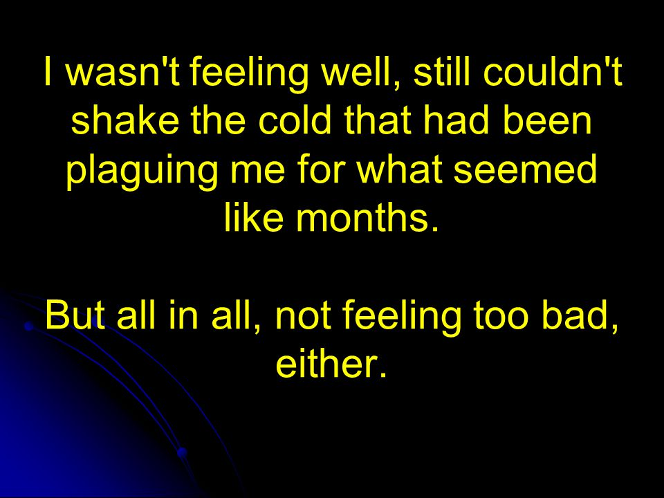 I wasn t feeling well, still couldn t shake the cold that had been plaguing me for what seemed like months. But all in all, not feeling too bad, either.