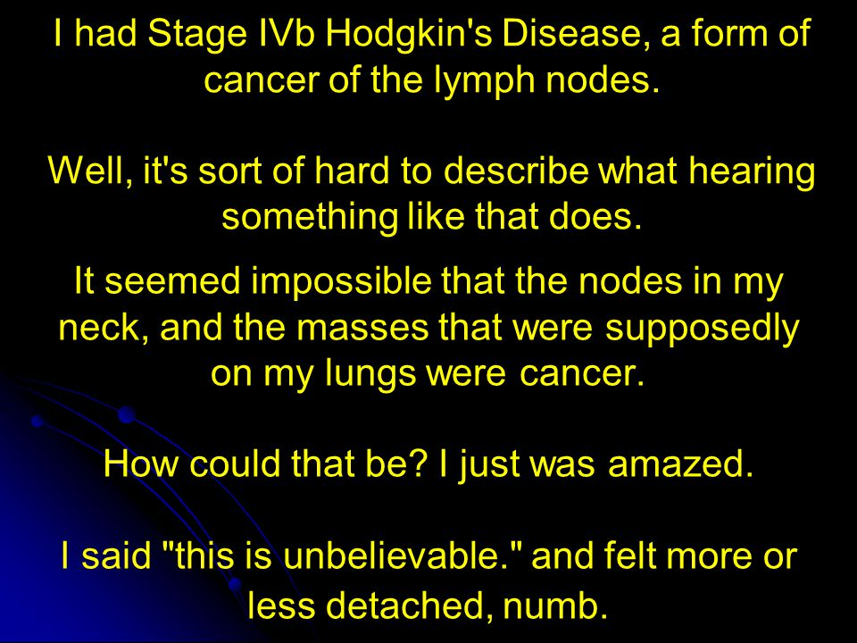 I had Stage IVb Hodgkin s Disease, a form of cancer of the lymph nodes