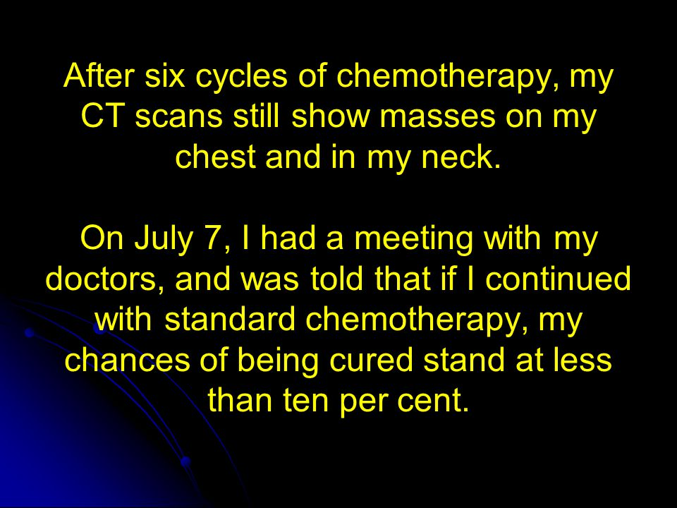 After six cycles of chemotherapy, my CT scans still show masses on my chest and in my neck. On July 7, I had a meeting with my doctors, and was told that if I continued with standard chemotherapy, my chances of being cured stand at less than ten per cent.