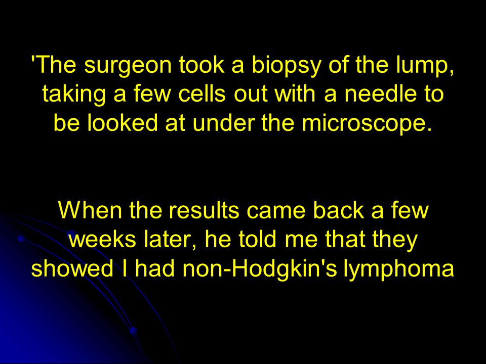 The surgeon took a biopsy of the lump, taking a few cells out with a needle to be looked at under the microscope. When the results came back a few weeks later, he told me that they showed I had non-Hodgkin s lymphoma