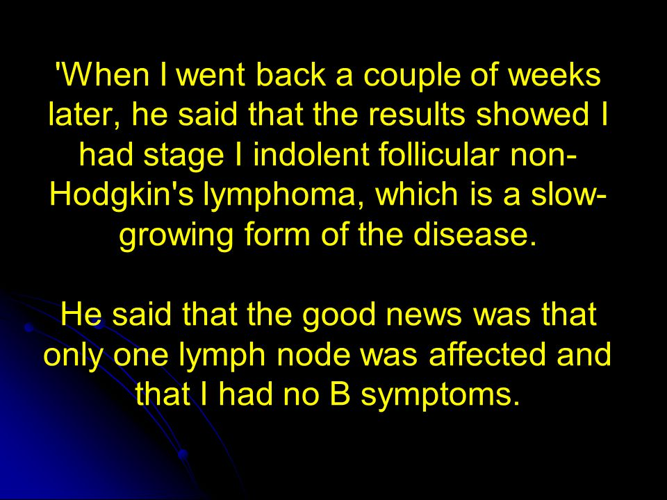 When I went back a couple of weeks later, he said that the results showed I had stage I indolent follicular non-Hodgkin s lymphoma, which is a slow-growing form of the disease. He said that the good news was that only one lymph node was affected and that I had no B symptoms.