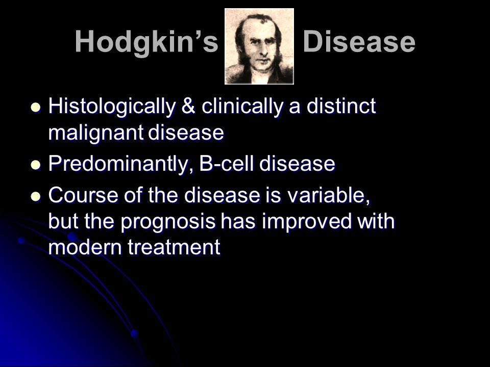 Hodgkin's Disease Histologically & clinically a distinct malignant disease. Predominantly, B-cell disease.