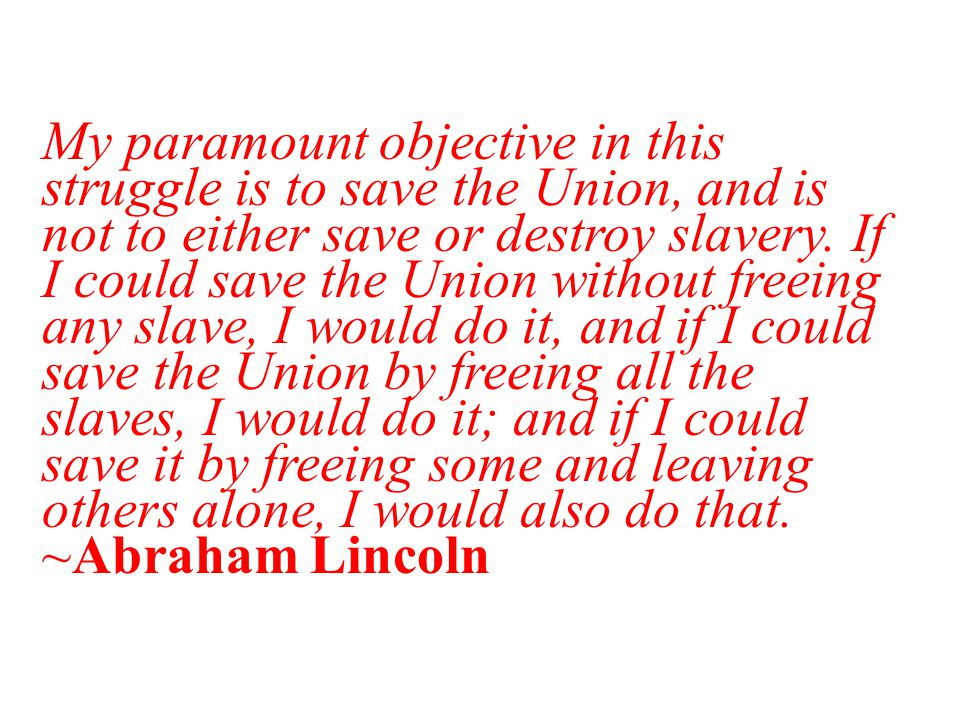My paramount objective in this struggle is to save the Union, and is not to either save or destroy slavery.