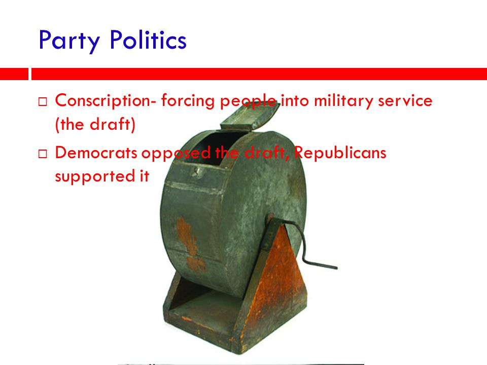 Party Politics Conscription- forcing people into military service (the draft) Democrats opposed the draft, Republicans supported it.