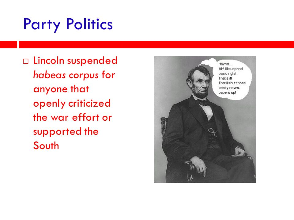 Party Politics Lincoln suspended habeas corpus for anyone that openly criticized the war effort or supported the South.