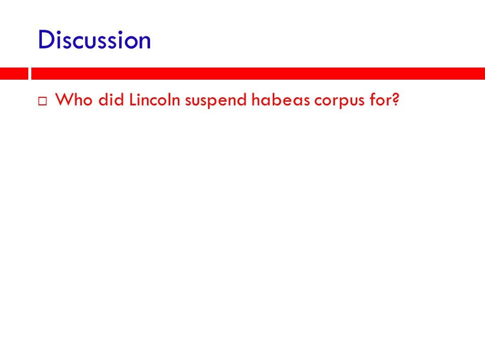 Discussion Who did Lincoln suspend habeas corpus for