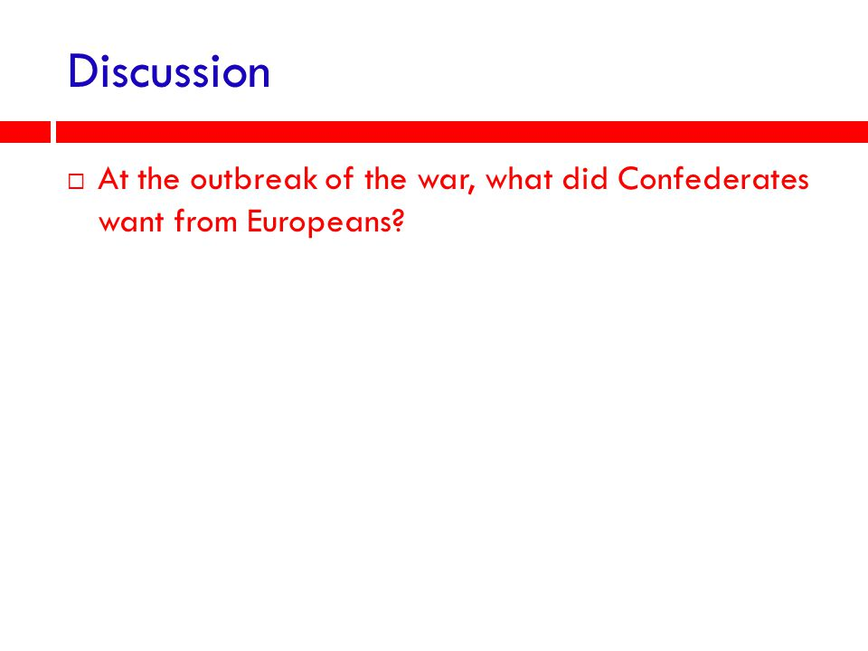 Discussion At the outbreak of the war, what did Confederates want from Europeans
