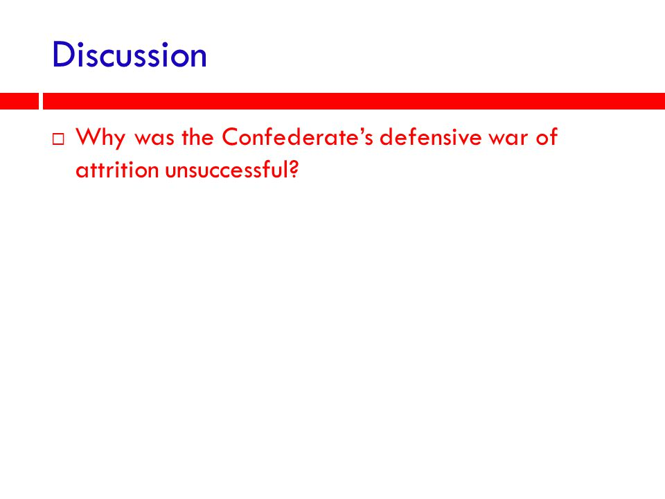 Discussion Why was the Confederate's defensive war of attrition unsuccessful