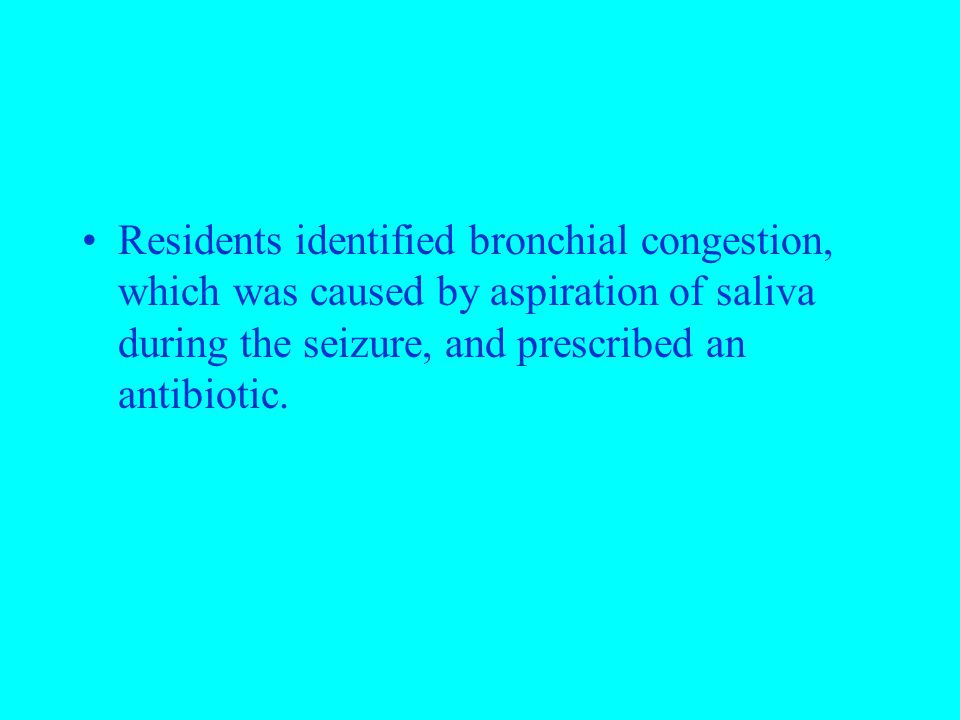 Residents identified bronchial congestion, which was caused by aspiration of saliva during the seizure, and prescribed an antibiotic.