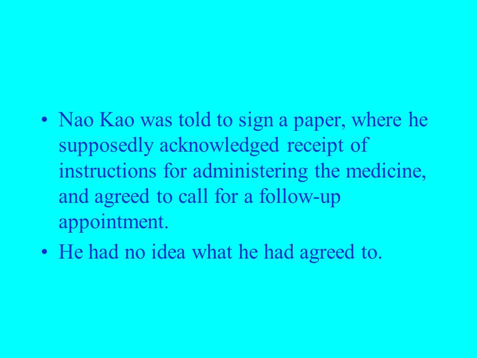Nao Kao was told to sign a paper, where he supposedly acknowledged receipt of instructions for administering the medicine, and agreed to call for a follow-up appointment.