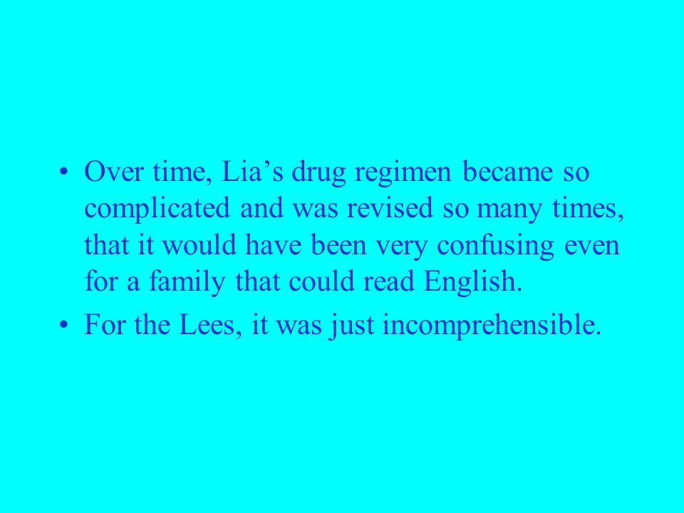 Over time, Lia's drug regimen became so complicated and was revised so many times, that it would have been very confusing even for a family that could read English.