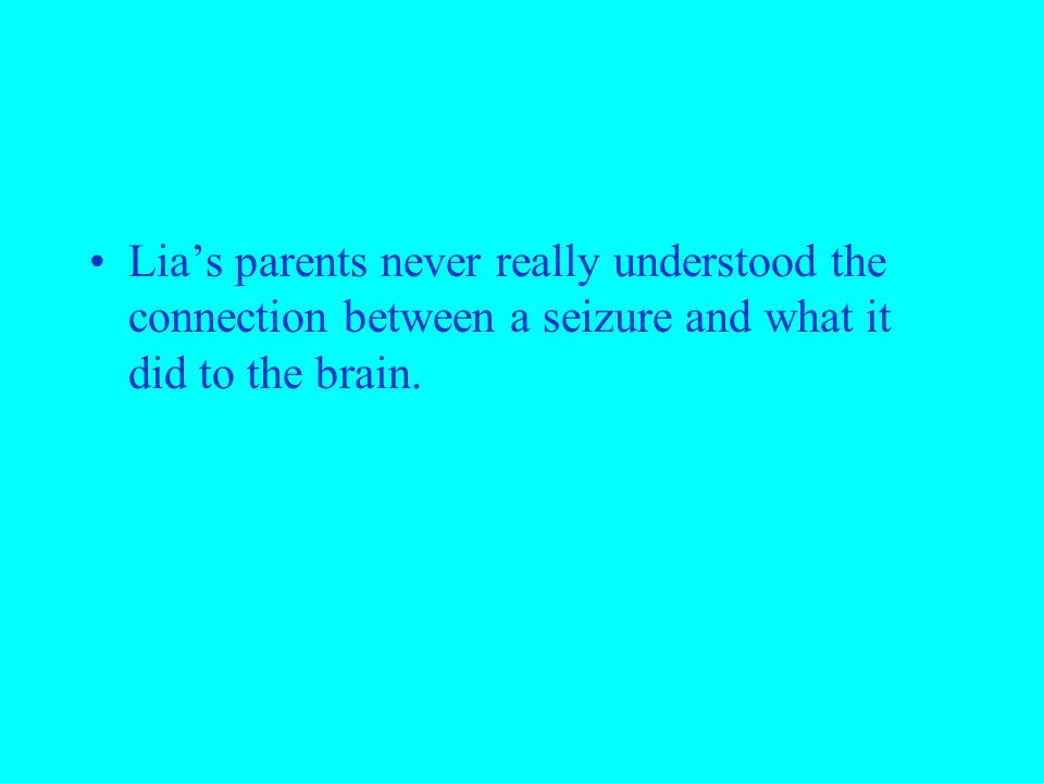 Lia's parents never really understood the connection between a seizure and what it did to the brain.